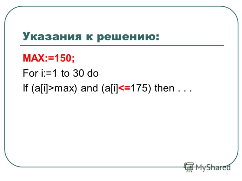 Указания к решению: MAX:=150; For i:=1 to 30 do If (a[i]>max) and (a[i]
