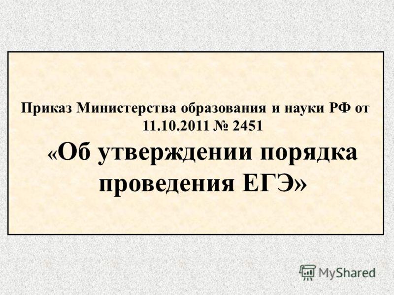 Приказ Министерства образования и науки РФ от 11.10.2011 2451 « Об утверждении порядка проведения ЕГЭ»