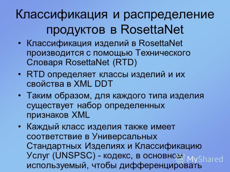 Классификация и распределение продуктов в RosettaNet Классификация изделий в RosettaNet производится с помощью Технического Словаря RosettaNet (RTD) RTD определяет классы изделий и их свойства в XML DDT Таким образом, для каждого типа изделия существ
