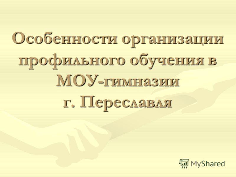 Особенности организации профильного обучения в МОУ-гимназии г. Переславля
