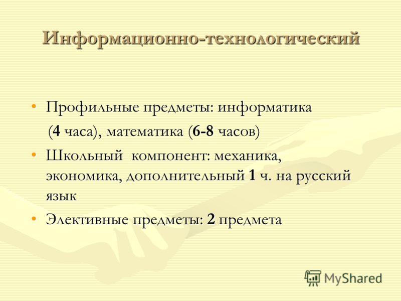 Информационно-технологический Профильные предметы: информатикаПрофильные предметы: информатика (4 часа), математика (6-8 часов) (4 часа), математика (6-8 часов) Школьный компонент: механика, экономика, дополнительный 1 ч. на русский языкШкольный комп