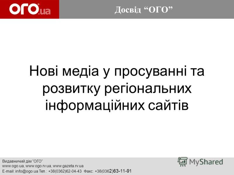 Видавничий дім ОГО www.ogo.ua, www.ogo.rv.ua, www.gazeta.rv.ua E-mail: info@ogo.ua Тел.: +38(0362)62-04-43 Факс: +38(036 2)63-11-91 Нові медіа у просуванні та розвитку регіональних інформаційних сайтів Досвід ОГО