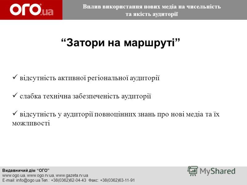 Видавничий дім ОГО www.ogo.ua, www.ogo.rv.ua, www.gazeta.rv.ua E-mail: info@ogo.ua Тел.: +38(0362)62-04-43 Факс: +38(0362)63-11-91 Затори на маршруті відсутність активної регіональної аудиторії cлабка технічна забезпеченість аудиторії відсутність у а