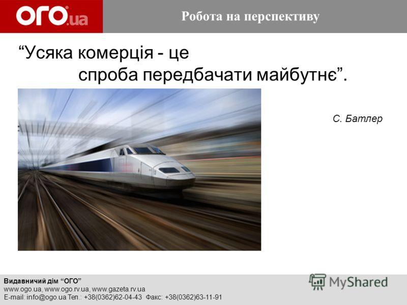Видавничий дім ОГО www.ogo.ua, www.ogo.rv.ua, www.gazeta.rv.ua E-mail: info@ogo.ua Тел.: +38(0362)62-04-43 Факс: +38(0362)63-11-91 Робота на перспективу Усяка комерція - це спроба передбачати майбутнє. Робота на перспективу С. Батлер