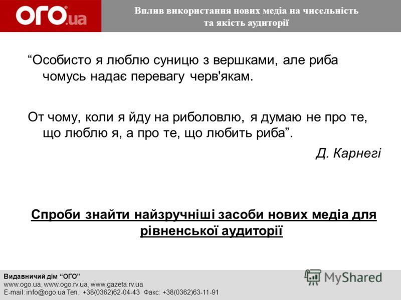 Видавничий дім ОГО www.ogo.ua, www.ogo.rv.ua, www.gazeta.rv.ua E-mail: info@ogo.ua Тел.: +38(0362)62-04-43 Факс: +38(0362)63-11-91 Вплив використання нових медіа на чисельність та якість аудиторії Особисто я люблю суницю з вершками, але риба чомусь н