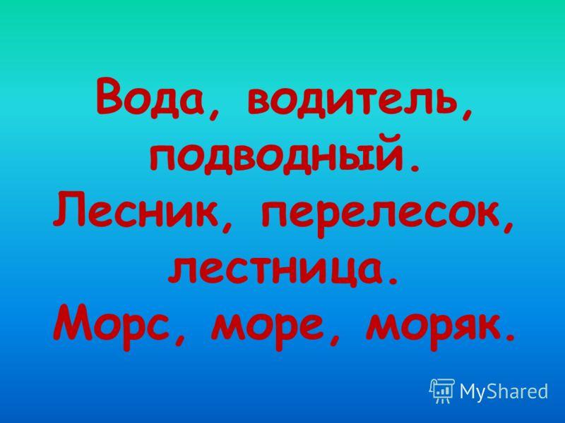Вода, водитель, подводный. Лесник, перелесок, лестница. Морс, море, моряк.