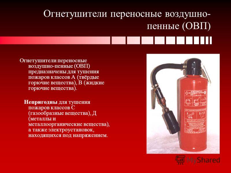 Огнетушители переносные воздушно- пенные (ОВП) Огнетушители переносные воздушно-пенные (ОВП) предназначены для тушения пожаров классов А (твёрдые горючие вещества), В (жидкие горючие вещества). Непригодны для тушения пожаров классов С (газообразные в