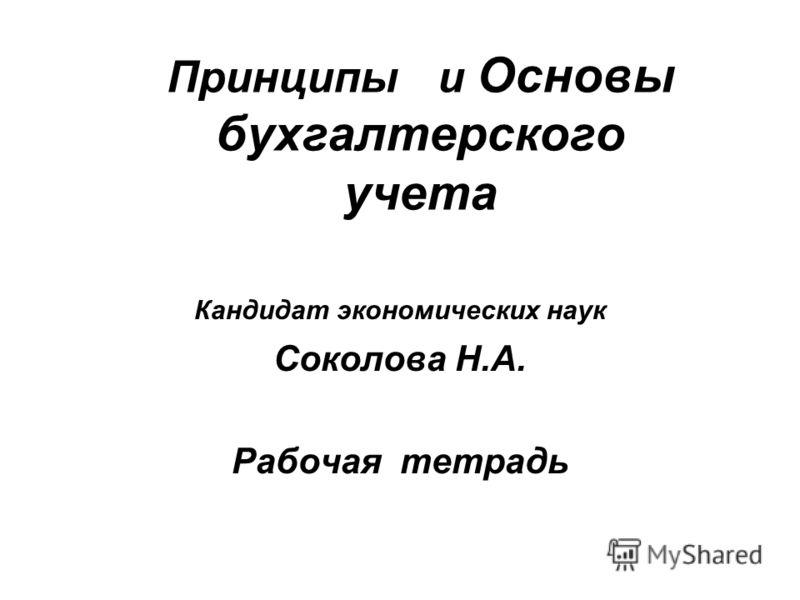 Принципы и Основы бухгалтерского учета Кандидат экономических наук Соколова Н.А. Рабочая тетрадь
