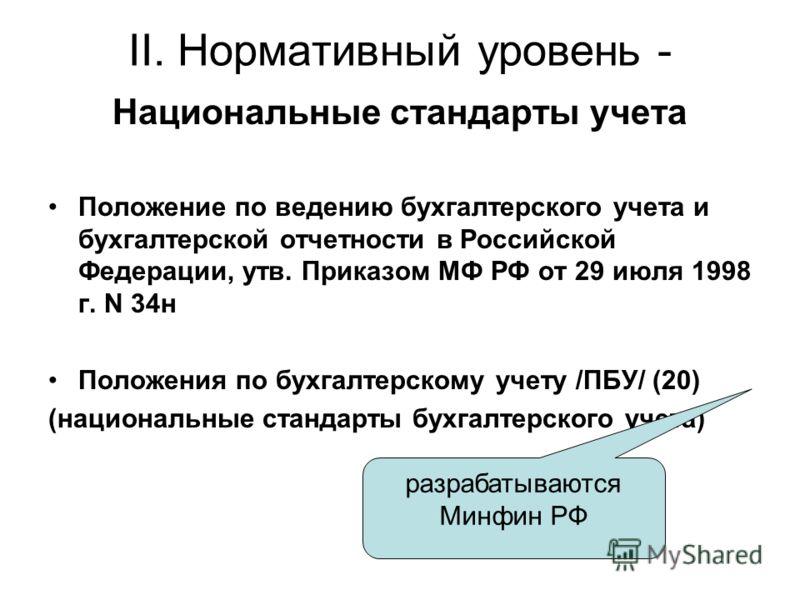 II. Нормативный уровень - Национальные стандарты учета Положение по ведению бухгалтерского учета и бухгалтерской отчетности в Российской Федерации, утв. Приказом МФ РФ от 29 июля 1998 г. N 34н Положения по бухгалтерскому учету /ПБУ/ (20) (национальны