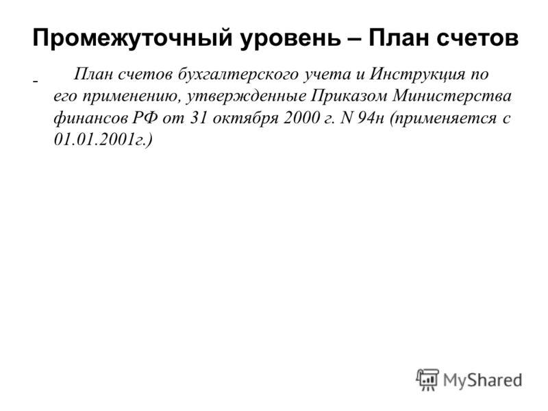 Промежуточный уровень – План счетов План счетов бухгалтерского учета и Инструкция по его применению, утвержденные Приказом Министерства финансов РФ от 31 октября 2000 г. N 94н (применяется с 01.01.2001г.)