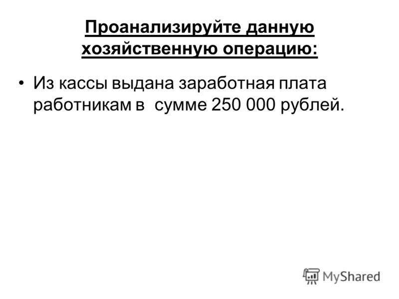 Проанализируйте данную хозяйственную операцию: Из кассы выдана заработная плата работникам в сумме 250 000 рублей.