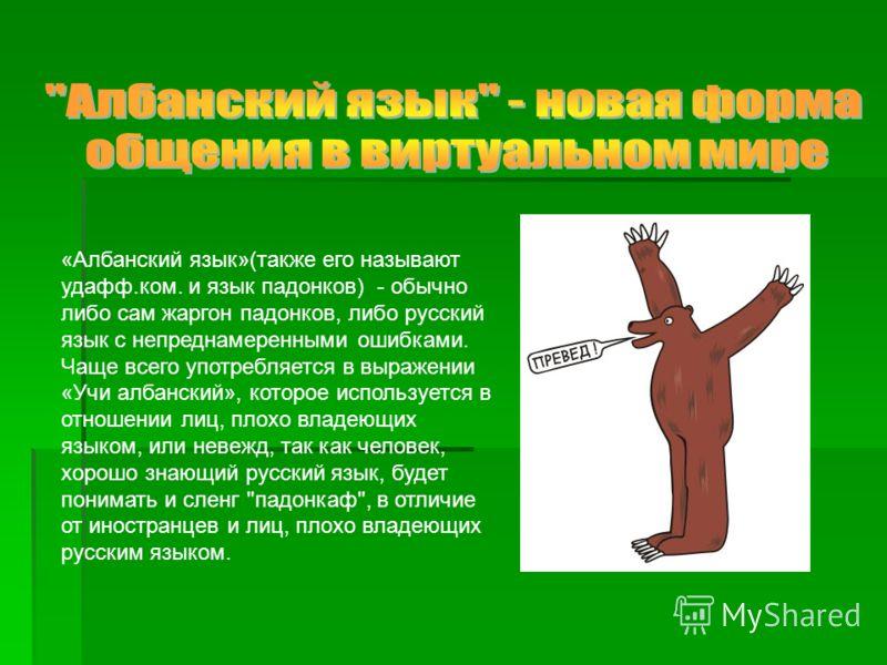 «Албанский язык»(также его называют удафф.ком. и язык падонков) - обычно либо сам жаргон падонков, либо русский язык с непреднамеренными ошибками. Чаще всего употребляется в выражении «Учи албанский», которое используется в отношении лиц, плохо владе
