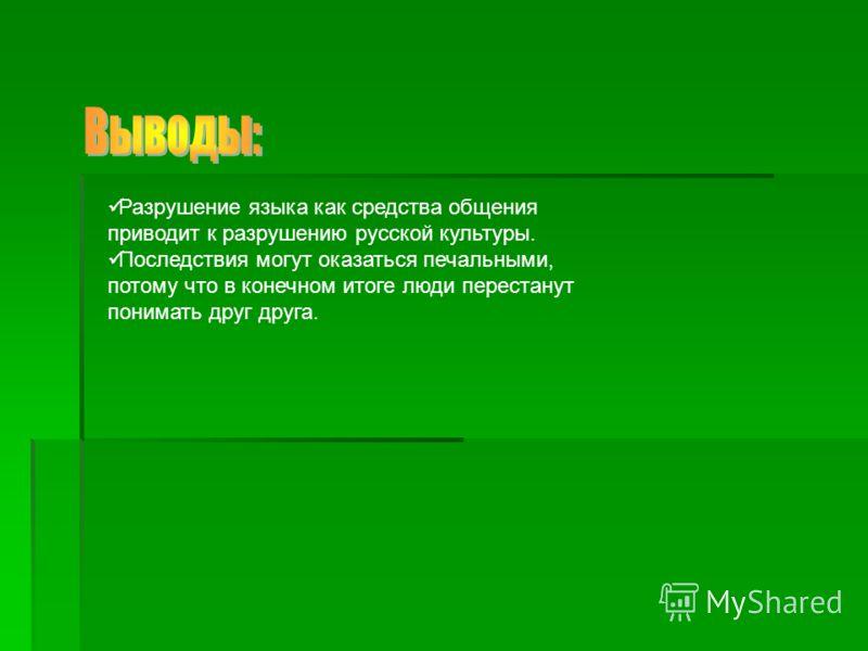 Разрушение языка как средства общения приводит к разрушению русской культуры. Последствия могут оказаться печальными, потому что в конечном итоге люди перестанут понимать друг друга.