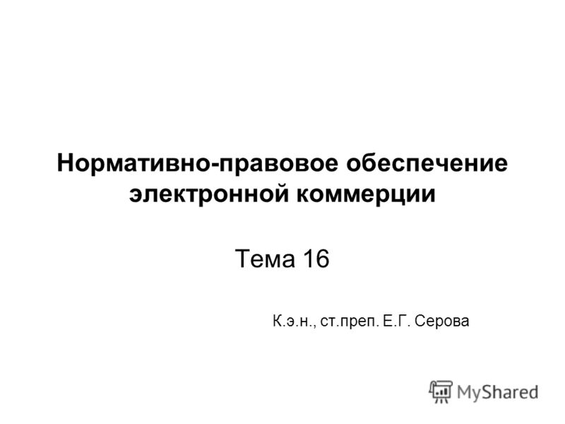 Нормативно-правовое обеспечение электронной коммерции Тема 16 К.э.н., ст.преп. Е.Г. Серова