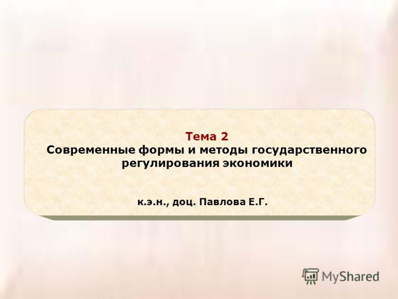 Тема 2 Современные формы и методы государственного регулирования экономики к.э.н., доц. Павлова Е.Г.