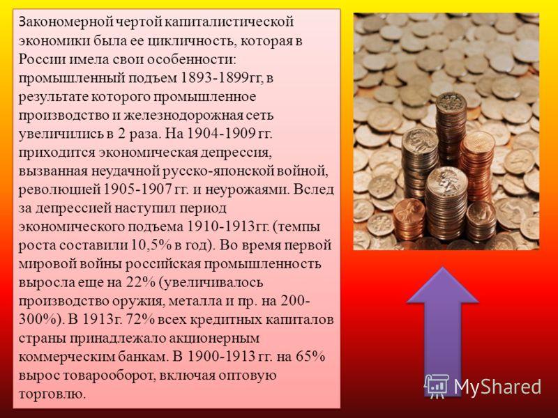 З акономерной чертой капиталистической экономики была ее цикличность, которая в России имела свои особенности: промышленный подъем 1893-1899гг, в результате которого промышленное производство и железнодорожная сеть увеличились в 2 раза. На 1904-1909