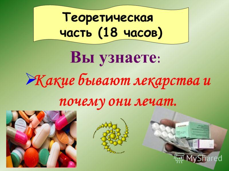 Вы узнаете : Теоретическая часть (18 часов) Какие бывают лекарства и почему они лечат.