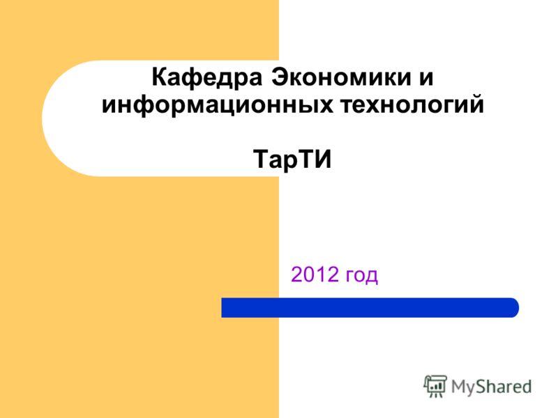 2012 год Кафедра Экономики и информационных технологий ТарТИ