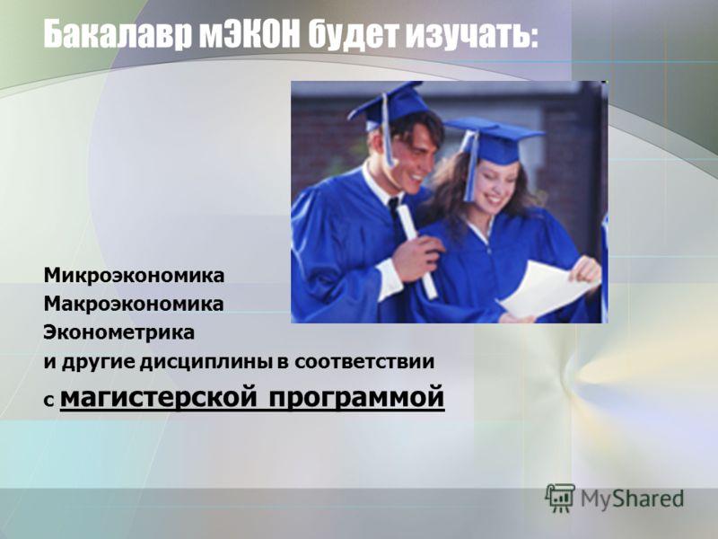 Бакалавр мЭКОН будет изучать: Микроэкономика Макроэкономика Эконометрика и другие дисциплины в соответствии с магистерской программой