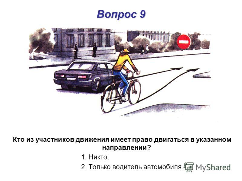 Вопрос 9 Кто из участников движения имеет право двигаться в указанном направлении? 1. Никто. 2. Только водитель автомобиля.