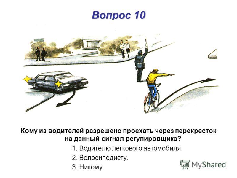 Вопрос 10 Кому из водителей разрешено проехать через перекресток на данный сигнал регулировщика? 1. Водителю легкового автомобиля. 2. Велосипедисту. 3. Никому.