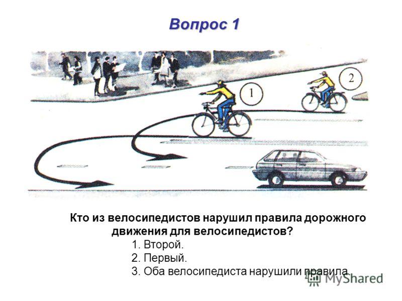 Вопрос 1 Кто из велосипедистов нарушил правила дорожного движения для велосипедистов? 1. Второй. 2. Первый. 3. Оба велосипедиста нарушили правила.