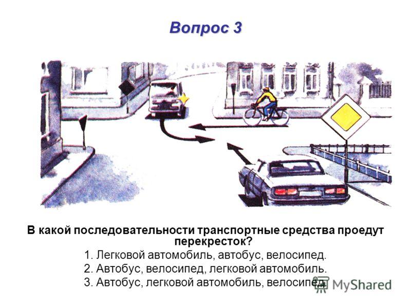 Вопрос 3 В какой последовательности транспортные средства проедут перекресток? 1. Легковой автомобиль, автобус, велосипед. 2. Автобус, велосипед, легковой автомобиль. 3. Автобус, легковой автомобиль, велосипед.
