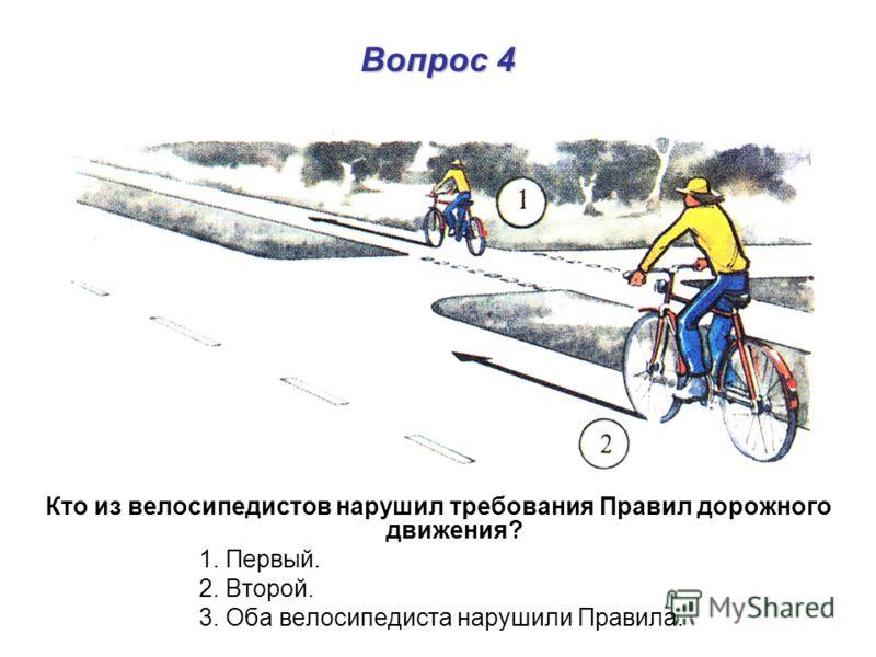 Вопрос 4 Кто из велосипедистов нарушил требования Правил дорожного движения? 1. Первый. 2. Второй. 3. Оба велосипедиста нарушили Правила.