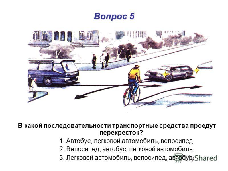 Вопрос 5 В какой последовательности транспортные средства проедут перекресток? 1. Автобус, легковой автомобиль, велосипед. 2. Велосипед, автобус, легковой автомобиль. 3. Легковой автомобиль, велосипед, автобус.