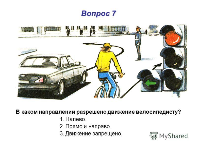 Вопрос 7 В каком направлении разрешено движение велосипедисту? 1. Налево. 2. Прямо и направо. 3. Движение запрещено.