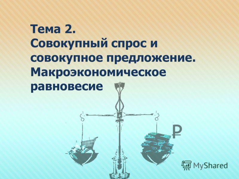 Тема 2. Совокупный спрос и совокупное предложение. Макроэкономическое равновесие