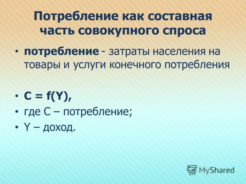 Потребление как составная часть совокупного спроса потребление - затраты населения на товары и услуги конечного потребления C = f(Y), где C – потребление; Y – доход.