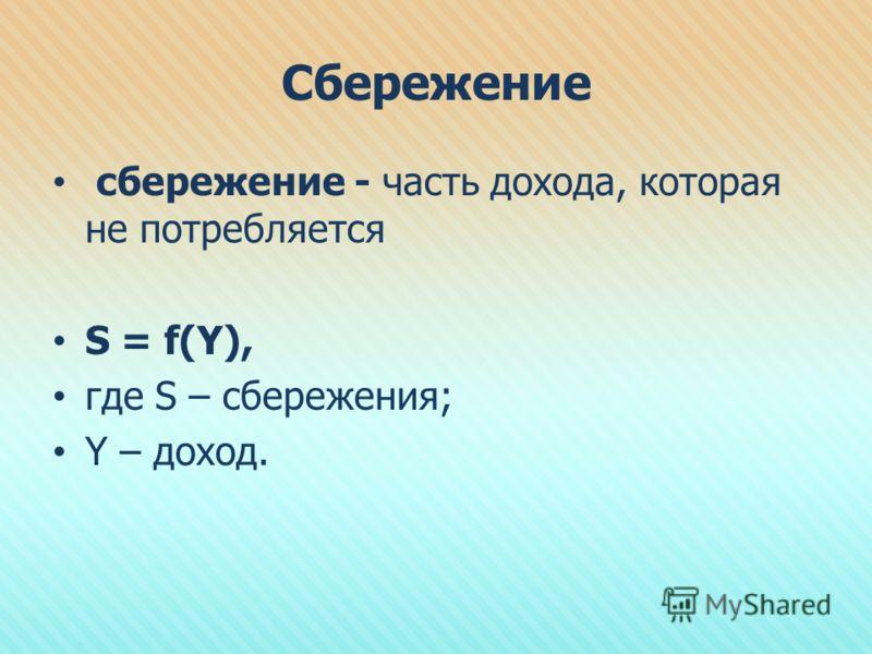 Сбережение сбережение - часть дохода, которая не потребляется S = f(Y), где S – сбережения; Y – доход.