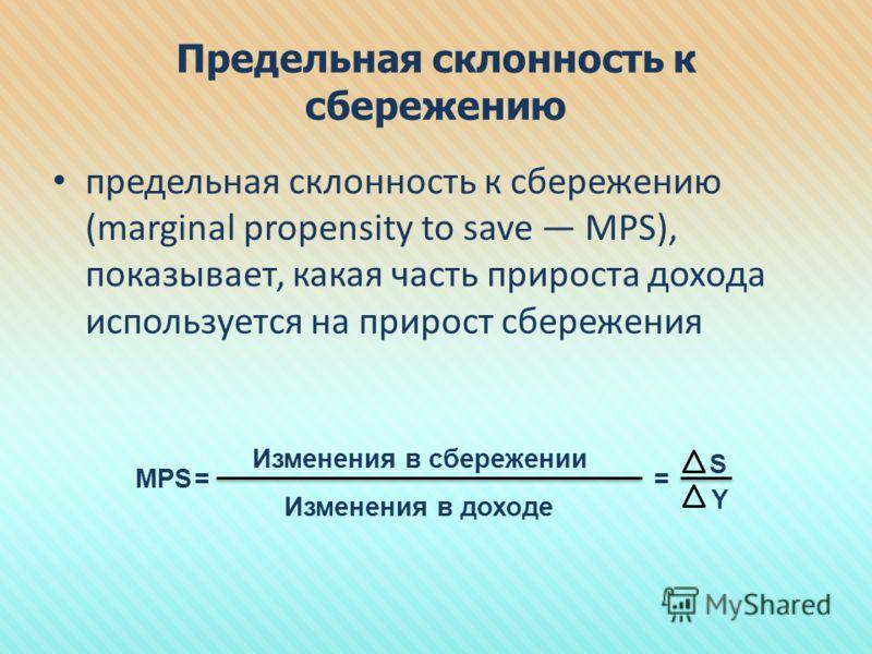 Предельная склонность к сбережению предельная склонность к сбережению (marginal propensity to save MPS), показывает, какая часть прироста дохода используется на прирост сбережения МРS Изменения в сбережении Изменения в доходе S Y ==