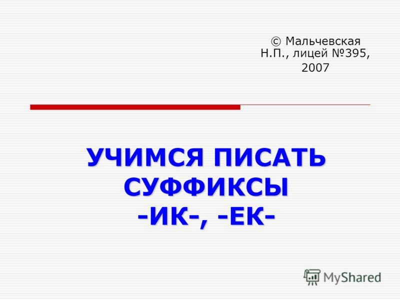 УЧИМСЯ ПИСАТЬ СУФФИКСЫ -ИК-, -ЕК- © Мальчевская Н.П., лицей 395, 2007