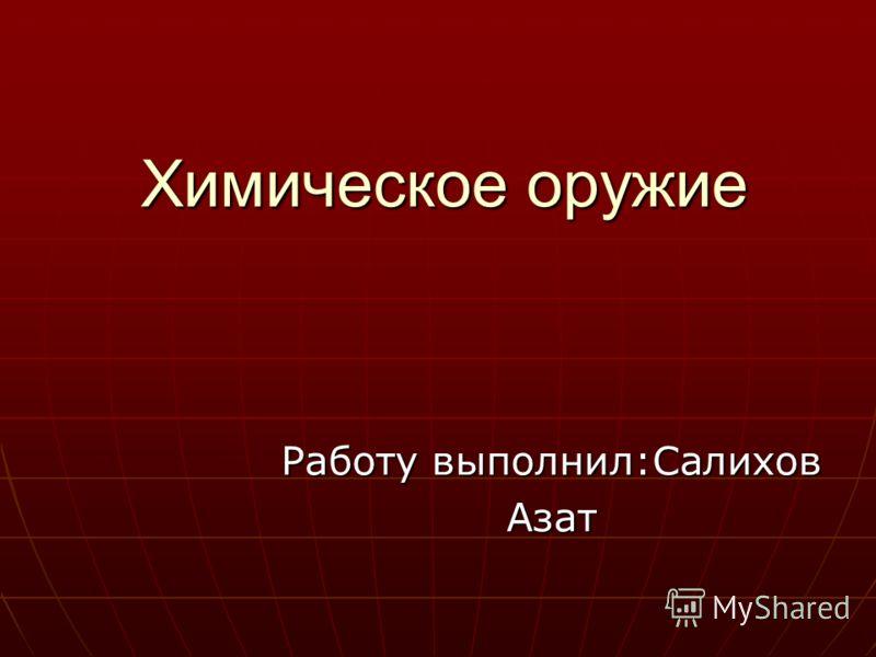 Химическое оружие Работу выполнил:Салихов Азат