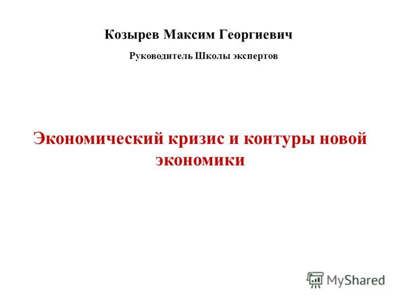 Козырев Максим Георгиевич Руководитель Школы экспертов Экономический кризис и контуры новой экономики