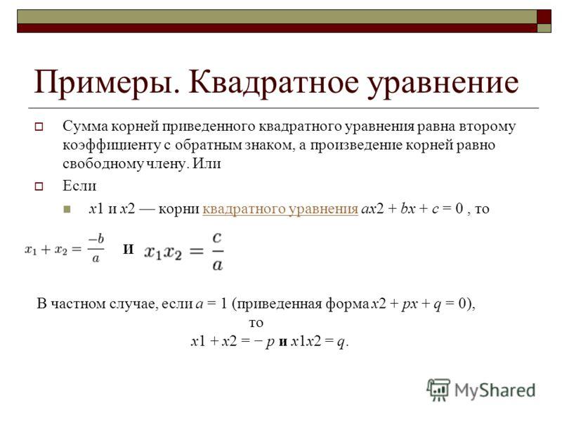 Примеры. Квадратное уравнение Сумма корней приведенного квадратного уравнения равна второму коэффициенту с обратным знаком, а произведение корней равно свободному члену. Или Если x1 и x2 корни квадратного уравнения ax2 + bx + c = 0, токвадратного ура