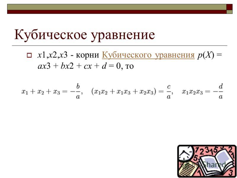 Кубическое уравнение x1,x2,x3 - корни Кубического уравнения p(X) = ax3 + bx2 + cx + d = 0, тоКубического уравнения