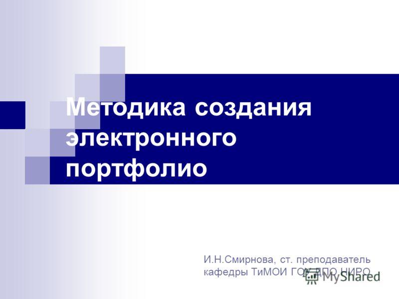 Методика создания электронного портфолио И.Н.Смирнова, ст. преподаватель кафедры ТиМОИ ГОУ ДПО НИРО