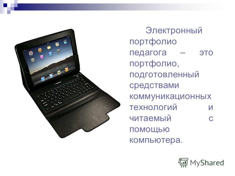 Электронный портфолио педагога – это портфолио, подготовленный средствами коммуникационных технологий и читаемый с помощью компьютера.