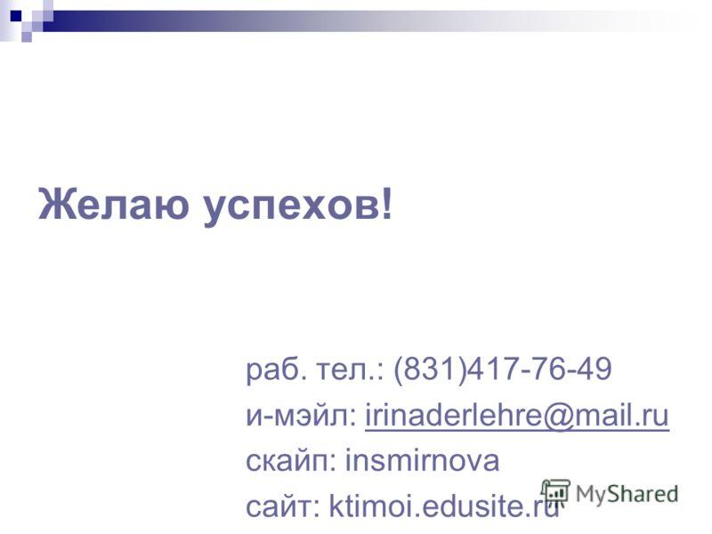 Желаю успехов! раб. тел.: (831)417-76-49 и-мэйл: irinaderlehre@mail.ruirinaderlehre@mail.ru скайп: insmirnova сайт: ktimoi.edusite.ru
