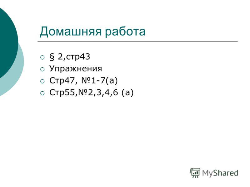 Домашняя работа § 2,стр43 Упражнения Стр47, 1-7(а) Стр55,2,3,4,6 (а)