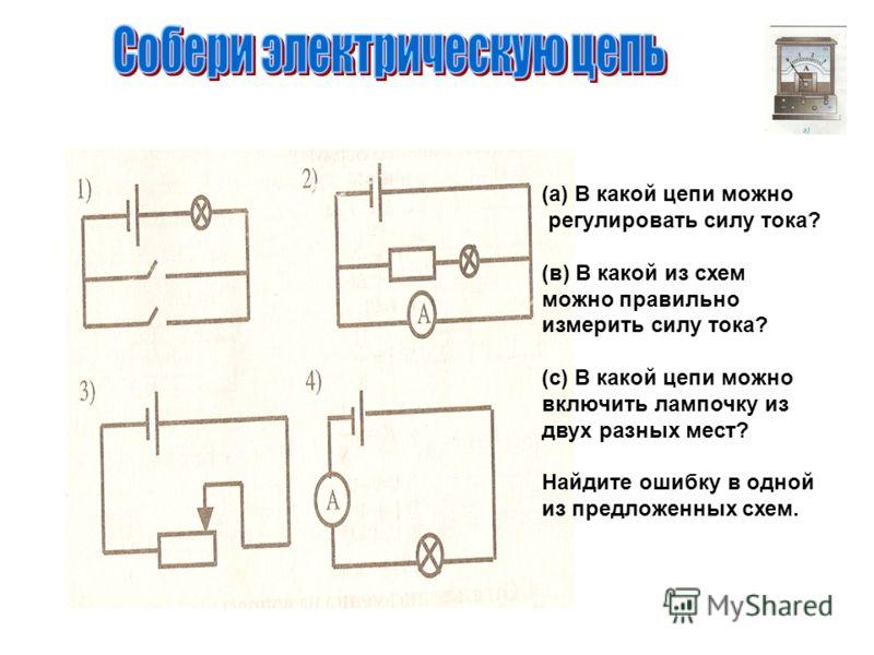 (а) В какой цепи можно регулировать силу тока? (в) В какой из схем можно правильно измерить силу тока? (с) В какой цепи можно включить лампочку из двух разных мест? Найдите ошибку в одной из предложенных схем.