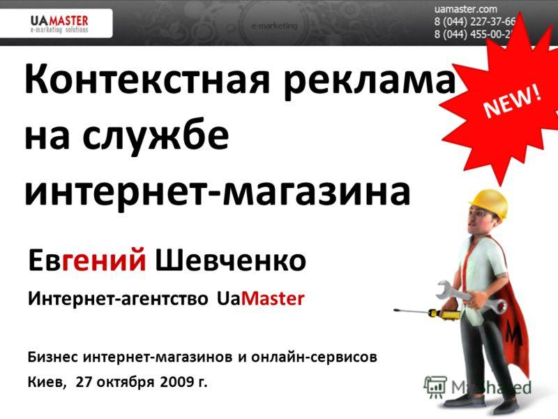 Контекстная реклама на службе интернет-магазина Евгений Шевченко Интернет-агентство UaMaster Бизнес интернет-магазинов и онлайн-сервисов Киев, 27 октября 2009 г.
