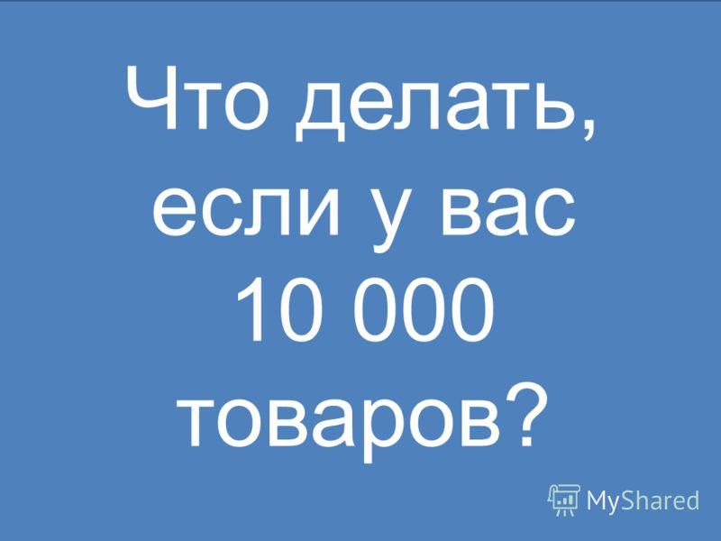 Что делать, если у вас 10 000 товаров?