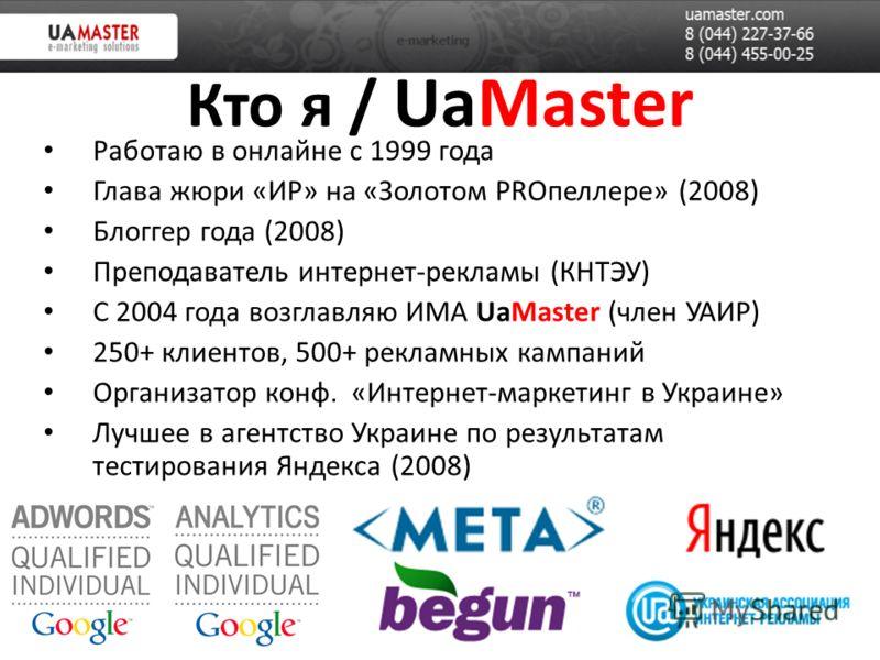 Кто я / UaMaster Работаю в онлайне с 1999 года Глава жюри «ИР» на «Золотом PROпеллере» (2008) Блоггер года (2008) Преподаватель интернет-рекламы (КНТЭУ) С 2004 года возглавляю ИМА UaMaster (член УАИР) 250+ клиентов, 500+ рекламных кампаний Организато