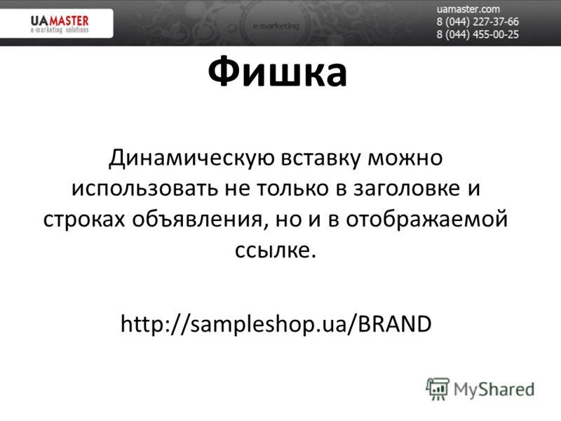 Фишка Динамическую вставку можно использовать не только в заголовке и строках объявления, но и в отображаемой ссылке. http://sampleshop.ua/BRAND