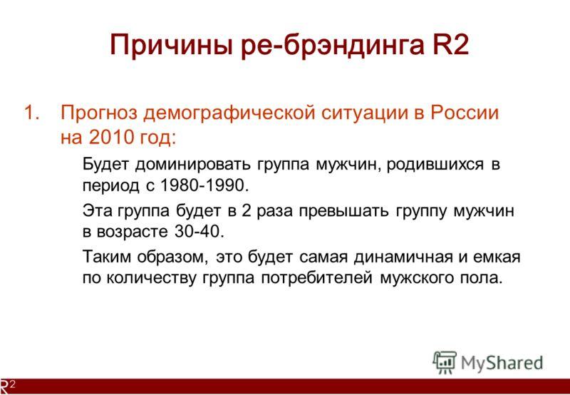 Причины ре-брэндинга R2 1.Прогноз демографической ситуации в России на 2010 год: Будет доминировать группа мужчин, родившихся в период с 1980-1990. Эта группа будет в 2 раза превышать группу мужчин в возрасте 30-40. Таким образом, это будет самая дин