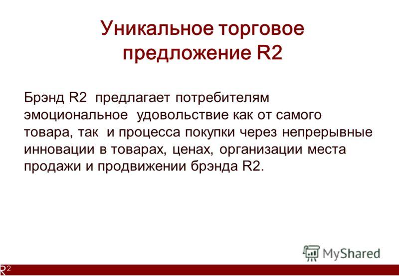 Уникальное торговое предложение R2 Брэнд R2 предлагает потребителям эмоциональное удовольствие как от самого товара, так и процесса покупки через непрерывные инновации в товарах, ценах, организации места продажи и продвижении брэнда R2.